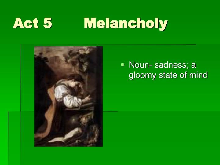 Act 5 Melancholy