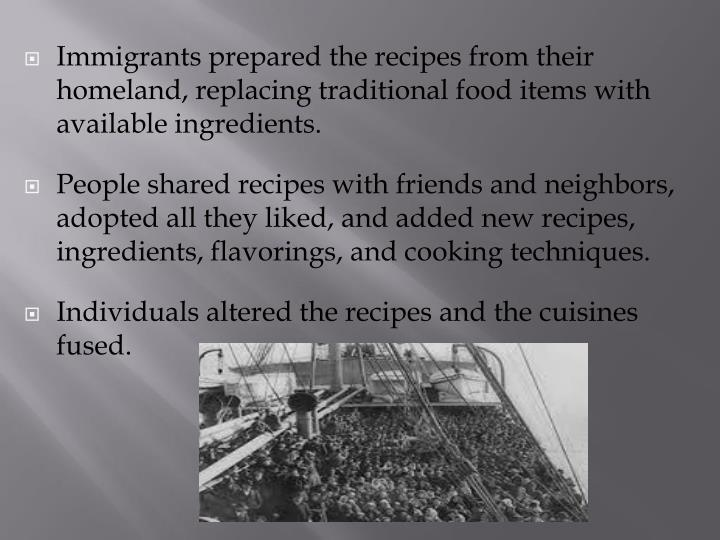 Immigrants prepared the recipes from their homeland, replacing traditional food items with available ingredients.