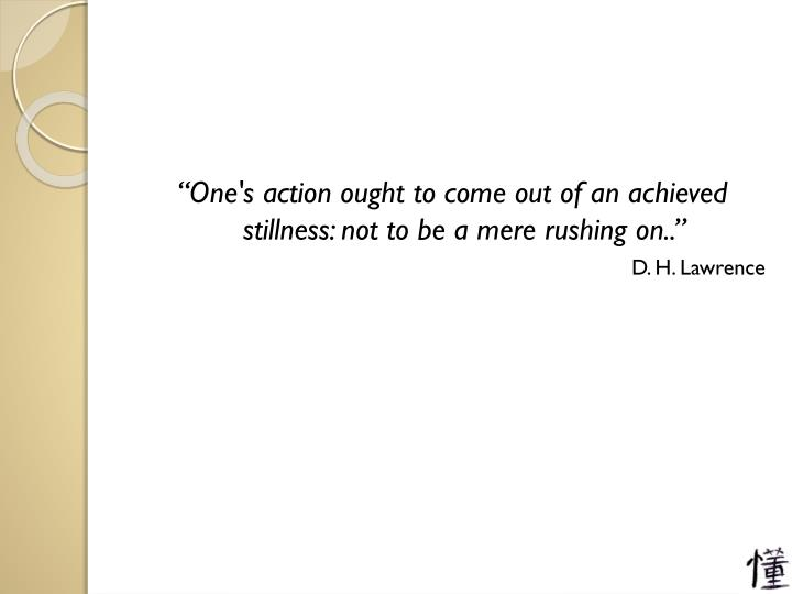 """One's action ought to come out of an achieved stillness: not to be a mere rushing on.."""