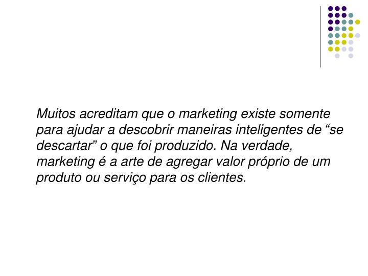 """Muitos acreditam que o marketing existe somente para ajudar a descobrir maneiras inteligentes de """"se descartar"""" o que foi produzido. Na verdade, marketing é a arte de agregar valor próprio de um produto ou serviço para os clientes."""