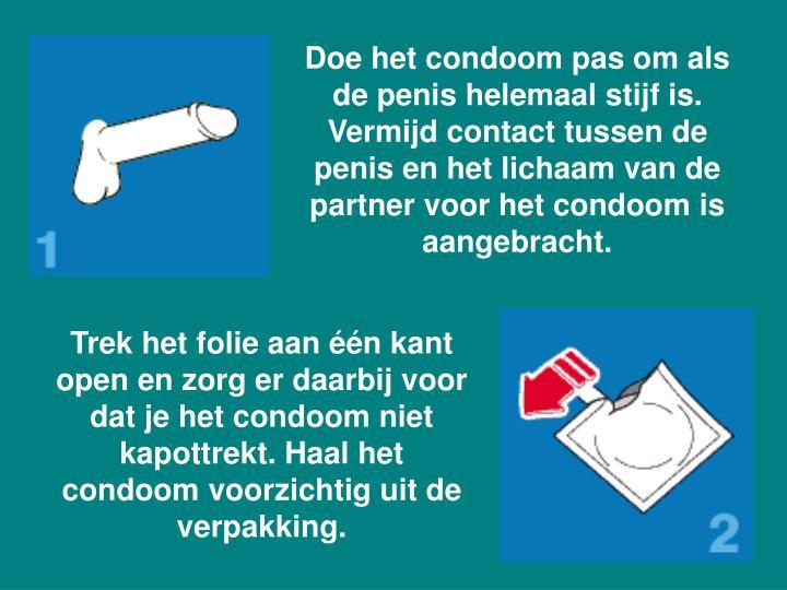 Doe het condoom pas om als de penis helemaal stijf is. Vermijd contact tussen de penis en het lichaam van de partner voor het condoom is aangebracht.