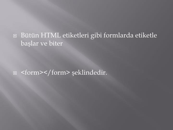 Bütün HTML etiketleri gibi formlarda etiketle başlar ve biter