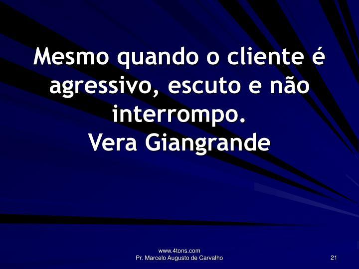 Mesmo quando o cliente é agressivo, escuto e não interrompo.