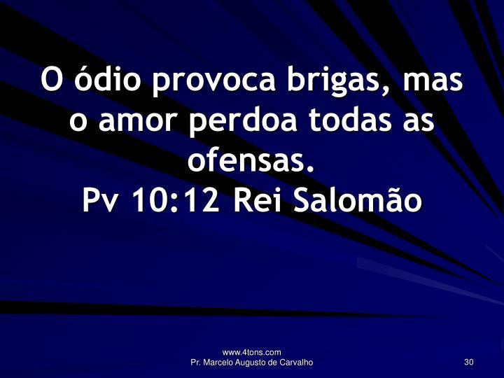 O ódio provoca brigas, mas o amor perdoa todas as ofensas.
