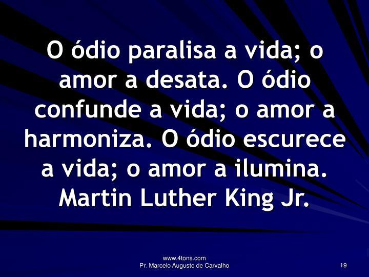 O ódio paralisa a vida; o amor a desata. O ódio confunde a vida; o amor a harmoniza. O ódio escurece a vida; o amor a ilumina.