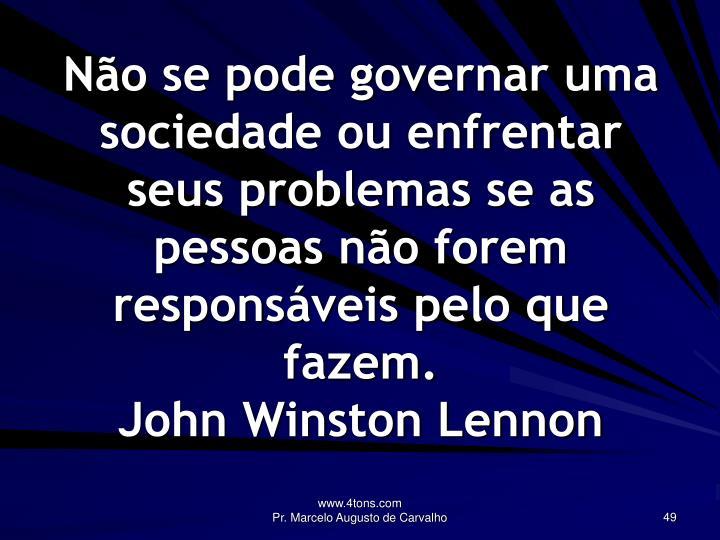 Não se pode governar uma sociedade ou enfrentar seus problemas se as pessoas não forem responsáveis pelo que fazem.