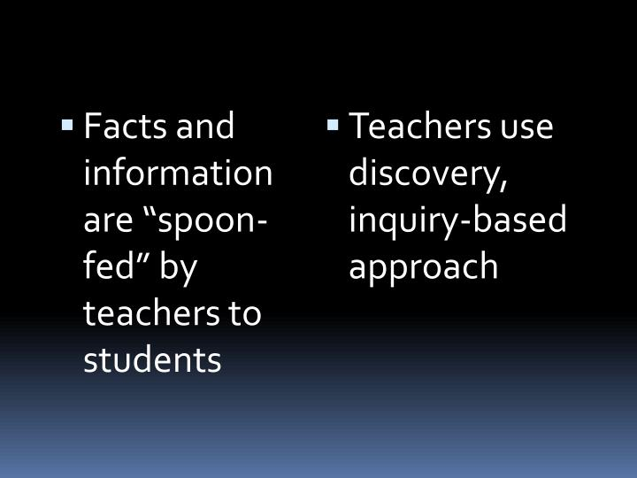 "Facts and information are ""spoon-fed"" by teachers to students"