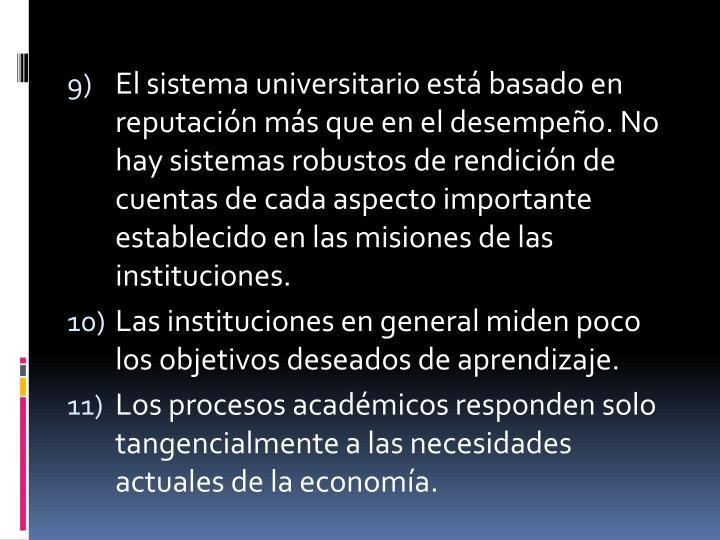 El sistema universitario está basado en reputación más que en el desempeño. No hay sistemas robustos de rendición de cuentas de cada aspecto importante establecido en las misiones de las instituciones.