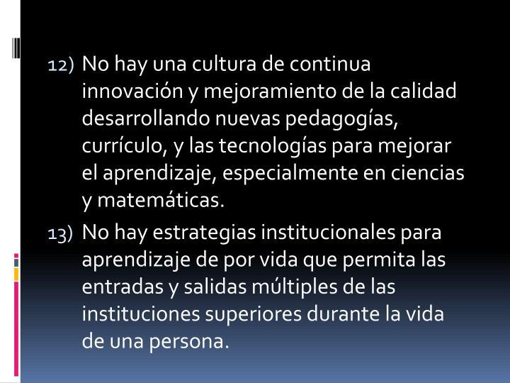 No hay una cultura de continua innovación y mejoramiento de la calidad desarrollando nuevas pedagogías, currículo, y las tecnologías para mejorar el aprendizaje, especialmente en ciencias y matemáticas.