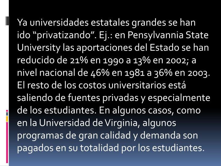 """Ya universidades estatales grandes se han ido """"privatizando"""". Ej.: en Pensylvannia State University las aportaciones del Estado se han reducido de 21% en 1990 a 13% en 2002; a nivel nacional de 46% en 1981 a 36% en 2003. El resto de los costos universitarios está saliendo de fuentes privadas y especialmente de los estudiantes. En algunos casos, como en la Universidad de Virginia, algunos programas de gran calidad y demanda son pagados en su totalidad por los estudiantes."""