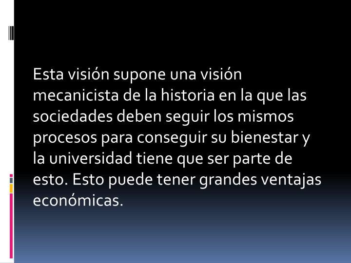Esta visión supone una visión mecanicista de la historia en la que las sociedades deben seguir los mismos procesos para conseguir su bienestar y la universidad tiene que ser parte de esto. Esto puede tener grandes ventajas económicas.
