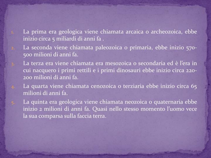 La prima era geologica viene chiamata arcaica o archeozoica, ebbe inizio circa 5 miliardi di anni fa .