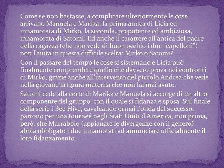 Come se non bastasse, a complicare ulteriormente le cose arrivano Manuela e Marika: la prima amica di Licia ed innamorata di Mirko, la seconda, prepotente ed ambiziosa, innamorata di