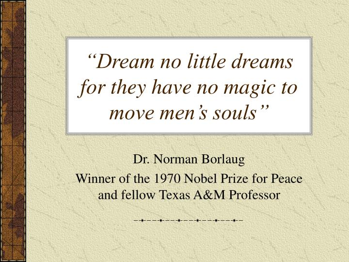 """Dream no little dreams for they have no magic to move men's souls"""