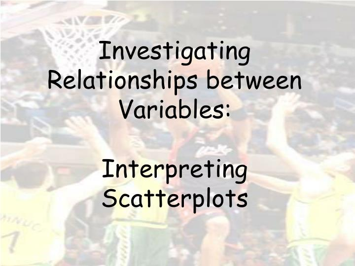 Investigating relationships between variables interpreting scatterplots