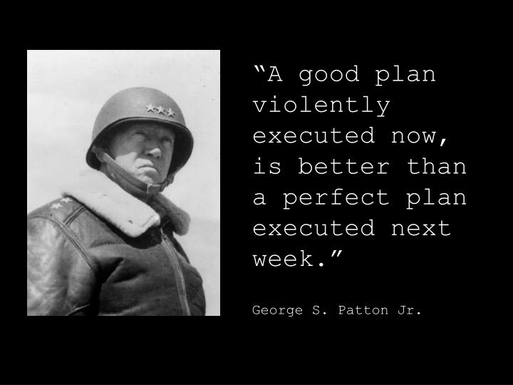 """A good plan violently executed now,"