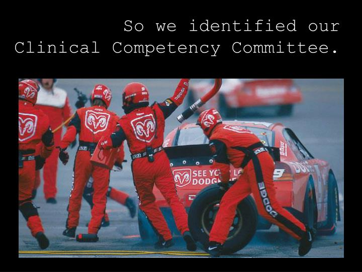 So we identified our Clinical Competency Committee.