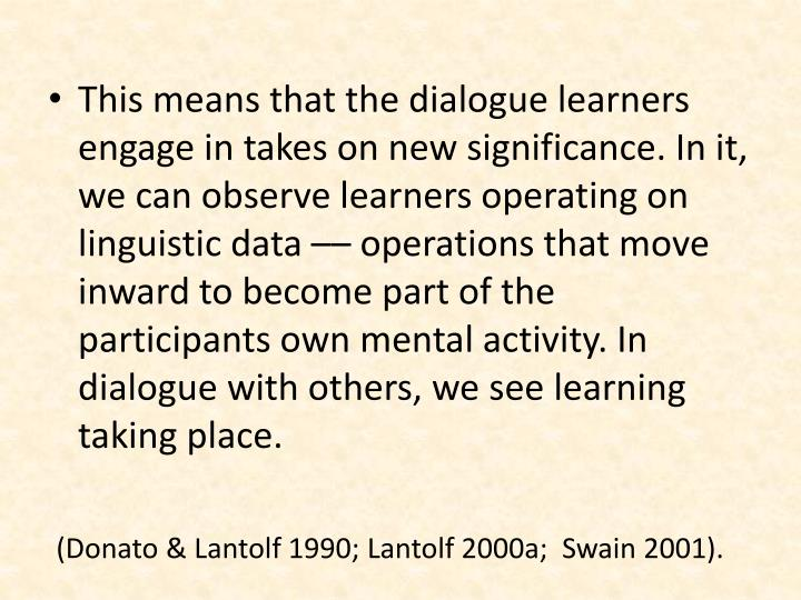 This means that the dialogue learners engage in takes on new significance. In it, we can observe learners operating on linguistic data –– operations that move inward to become part of the participants own mental activity. In dialogue with others, we see learning taking place.