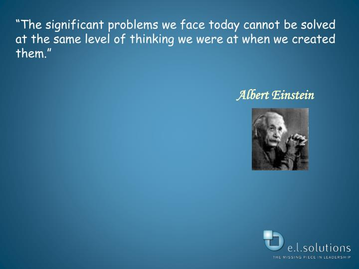 """The significant problems we face today cannot be solved at the same level of thinking we were at ..."