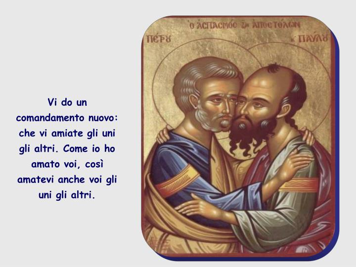 Vi do un comandamento nuovo: che vi amiate gli uni gli altri. Come io ho amato voi, così amatevi anche voi gli uni gli altri.