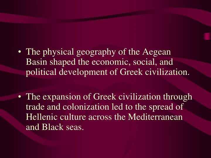 The physical geography of the Aegean Basin shaped the economic, social, and political development of Greek civilization.