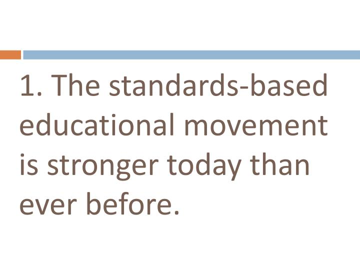 1. The standards-based educational movement is stronger today than ever before.