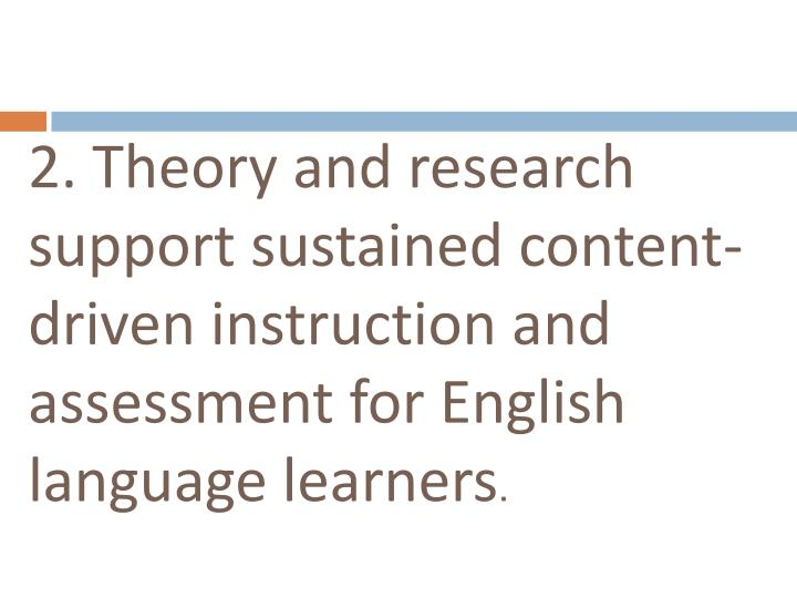 2. Theory and research support sustained content-driven instruction and assessment for English language learners