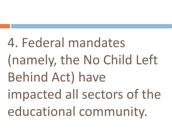 4. Federal mandates (namely, the No Child Left Behind Act) have impacted all sectors of the educational community.