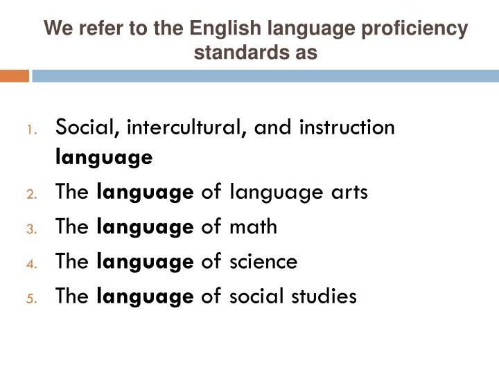 We refer to the English language proficiency standards as