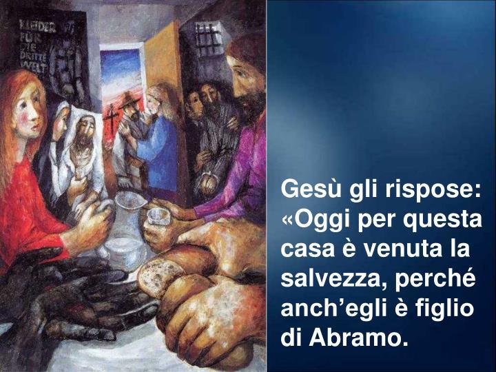 Gesù gli rispose: «Oggi per questa casa è venuta la salvezza, perché anch'egli è figlio di Abramo.