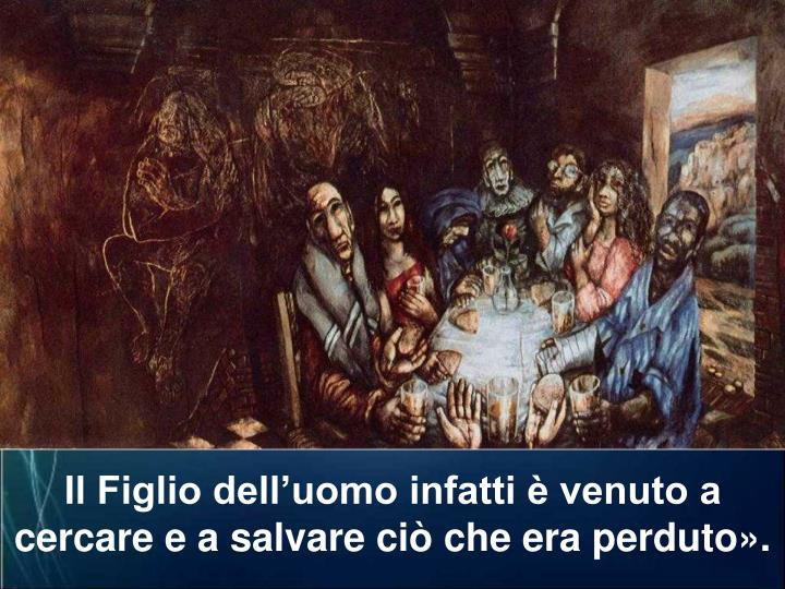 Il Figlio dell'uomo infatti è venuto a cercare e a salvare ciò che era perduto».