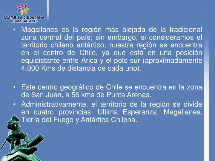 Magallanes es la región más alejada de la tradicional zona central del país; sin embargo, si consideramos el territorio chileno antártico, nuestra región se encuentra en el centro de Chile, ya que está en una posición equidistante entre Arica y el polo sur (aproximadamente 4.000 Kms de distancia de cada uno).