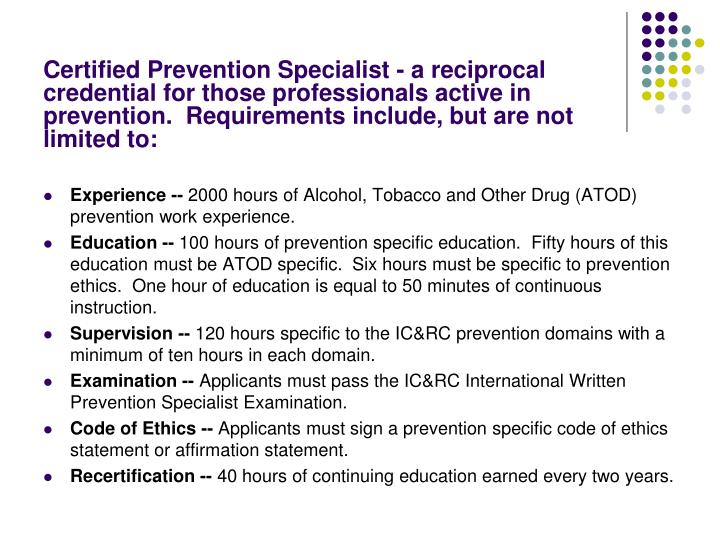 Certified Prevention Specialist - a reciprocal credential for those professionals active in prevention.  Requirements include, but are not limited to: