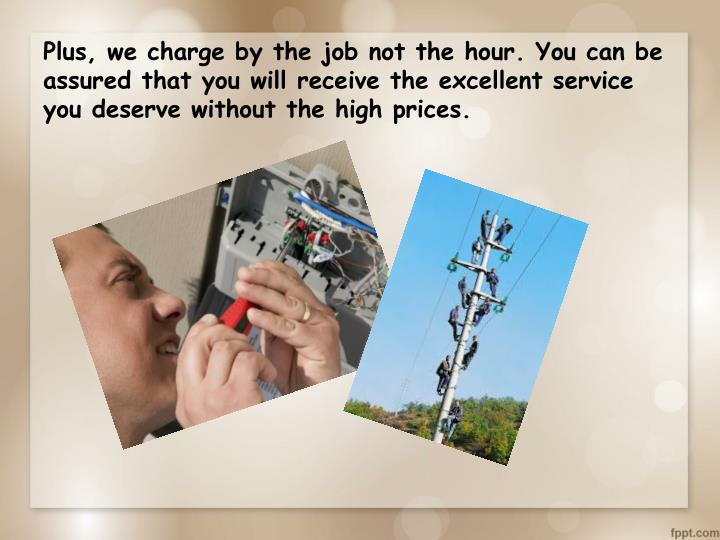 Plus, we charge by the job not the hour. You can be assured that you will receive the excellent service you deserve without the high prices.