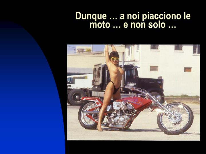 Dunque … a noi piacciono le moto … e non solo …