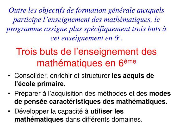 Outre les objectifs de formation générale auxquels participe l'enseignement des mathématiques, le programme assigne plus spécifiquement trois buts à cet enseignement en 6