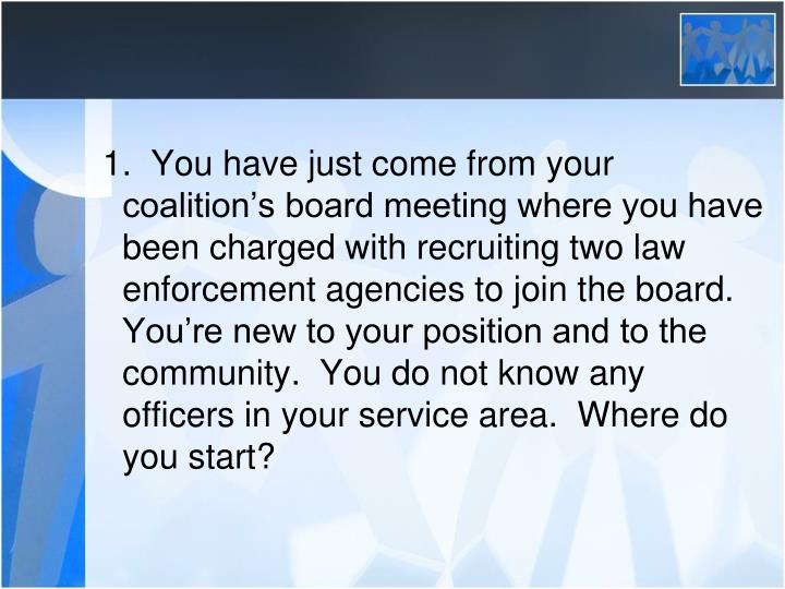 1.  You have just come from your coalition's board meeting where you have been charged with recruiting two law enforcement agencies to join the board.  You're new to your position and to the community.  You do not know any officers in your service area.  Where do you start?