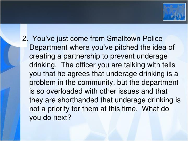 2.  You've just come from Smalltown Police Department where you've pitched the idea of creating a partnership to prevent underage drinking.  The officer you are talking with tells you that he agrees that underage drinking is a problem in the community, but the department is so overloaded with other issues and that they are shorthanded that underage drinking is not a priority for them at this time.  What do you do next?