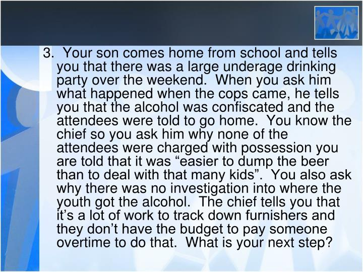 "3.  Your son comes home from school and tells you that there was a large underage drinking party over the weekend.  When you ask him what happened when the cops came, he tells you that the alcohol was confiscated and the attendees were told to go home.  You know the chief so you ask him why none of the attendees were charged with possession you are told that it was ""easier to dump the beer than to deal with that many kids"".  You also ask why there was no investigation into where the youth got the alcohol.  The chief tells you that it's a lot of work to track down furnishers and they don't have the budget to pay someone overtime to do that.  What is your next step?"