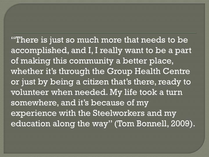 """""""There is just so much more that needs to be accomplished, and I, I really want to be a part of making this community a better place, whether it's through the Group Health Centre or just by being a citizen that's there, ready to"""