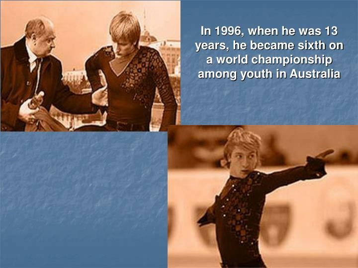 In 1996, when he was 13 years, he became sixth on a world championship among youth in Australia