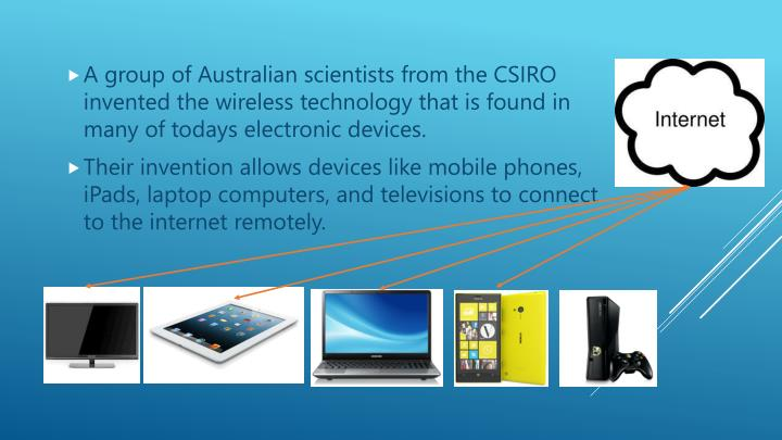 A group of Australian scientists from the CSIRO invented the wireless technology that is found in many of todays electronic devices.