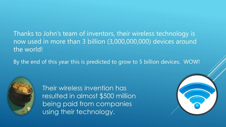 Thanks to John's team of inventors, their wireless technology is now used in more than 3 billion (3,000,000,000) devices around the world!