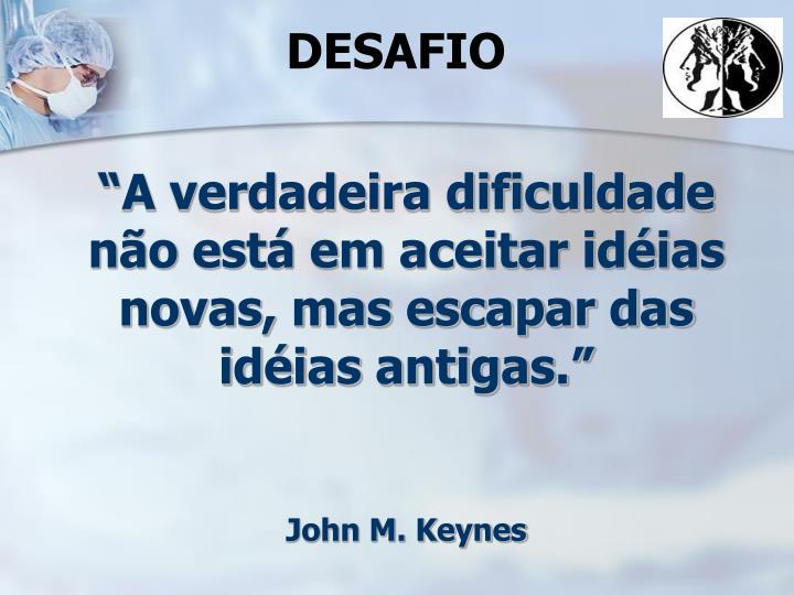 """""""A verdadeira dificuldade não está em aceitar idéias novas, mas escapar das idéias antigas."""""""