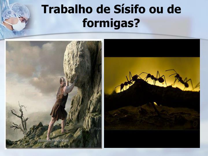 Trabalho de Sísifo ou de formigas?