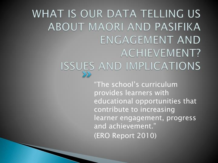 WHAT IS OUR DATA TELLING US ABOUT MAORI AND PASIFIKA ENGAGEMENT AND ACHIEVEMENT?