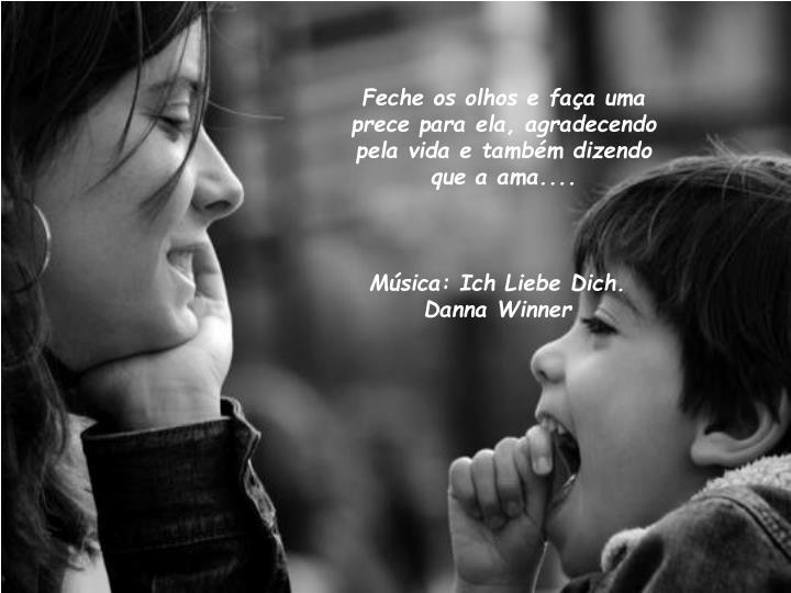 Feche os olhos e faça uma prece para ela, agradecendo pela vida e também dizendo que a ama....
