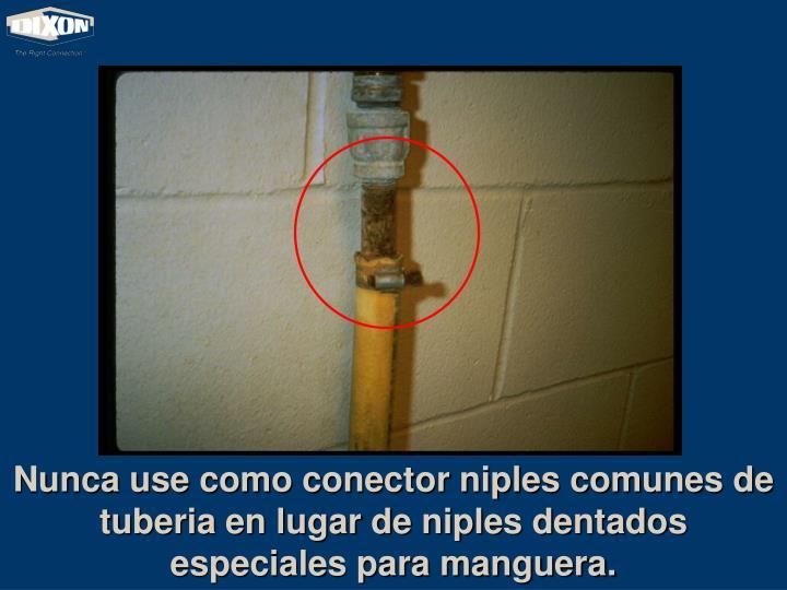 Nunca use como conector niples comunes de tuberia en lugar de niples dentados especiales para manguera.