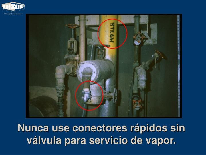 Nunca use conectores rápidos sin válvula para servicio de vapor.