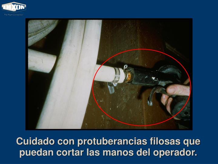 Cuidado con protuberancias filosas que puedan cortar las manos del operador.